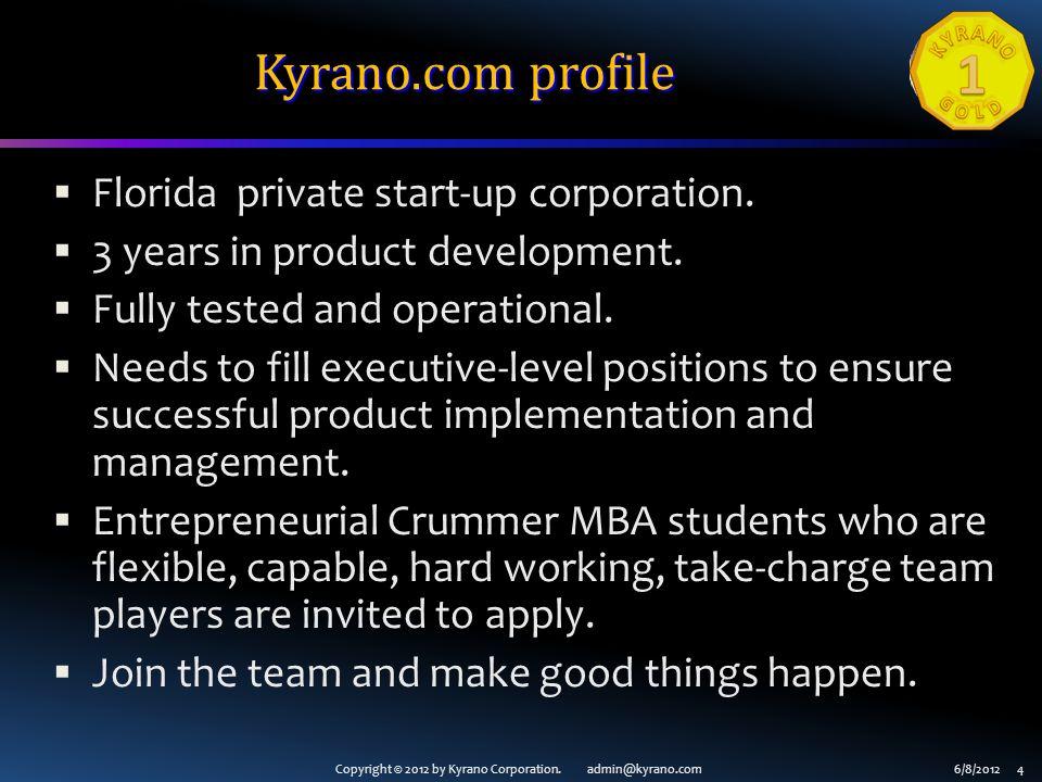 Copyright © 2012 by Kyrano Corporation. admin@kyrano.com6/8/2012 4 Kyrano.com profile Florida private start-up corporation. 3 years in product develop