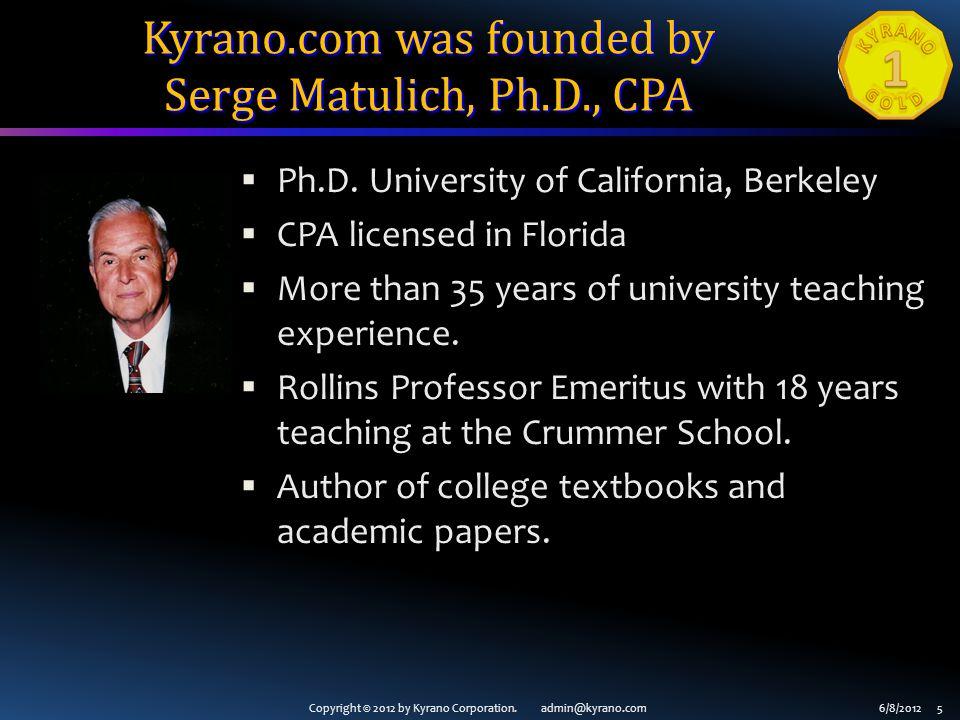 Copyright © 2012 by Kyrano Corporation. admin@kyrano.com6/8/2012 5 Kyrano.com was founded by Serge Matulich, Ph.D., CPA Ph.D. University of California