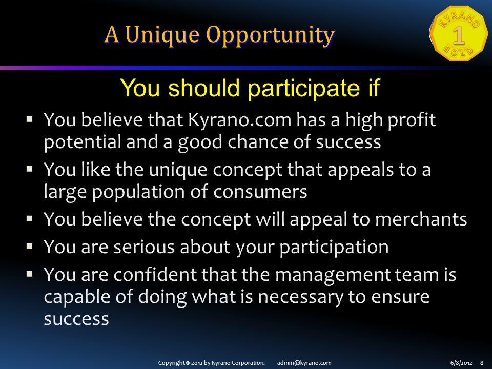 Copyright © 2012 by Kyrano Corporation. admin@kyrano.com6/8/2012 8 A Unique Opportunity You believe that Kyrano.com has a high profit potential and a