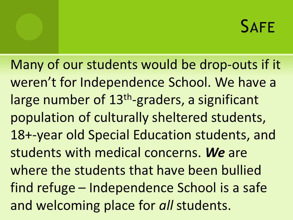 S AFE Many of our students would be drop-outs if it werent for Independence School. We have a large number of 13 th -graders, a significant population