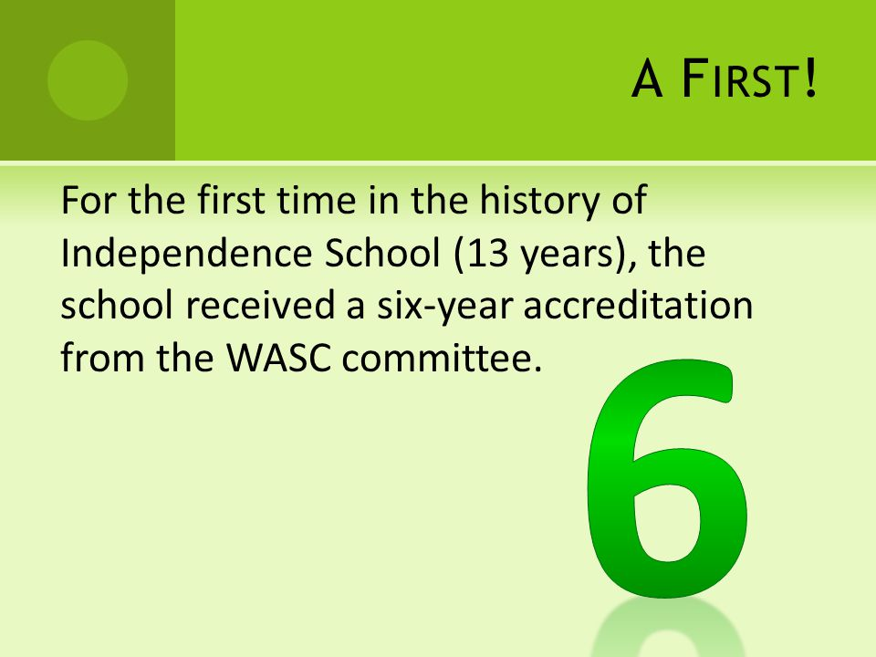 A F IRST ! For the first time in the history of Independence School (13 years), the school received a six-year accreditation from the WASC committee.