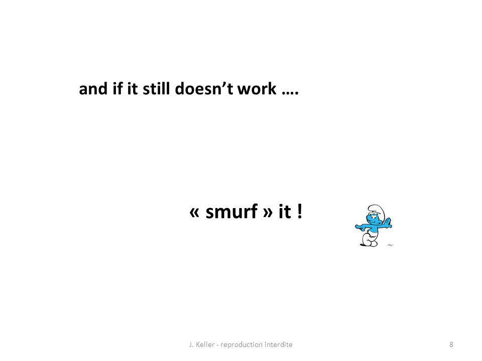 and if it still doesnt work …. « smurf » it ! 8J. Keller - reproduction interdite