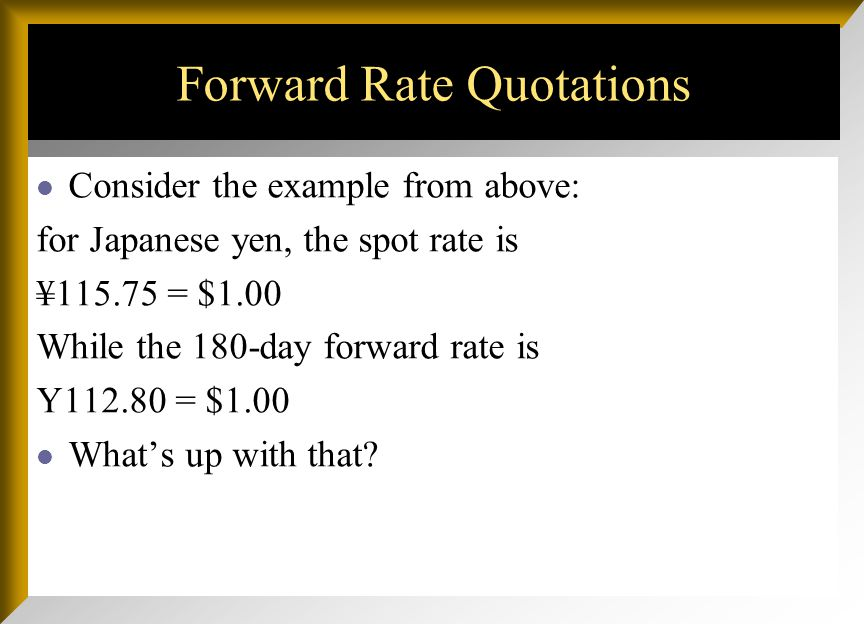Forward Rate Quotations The forward market for FOREX involves agreements to buy and sell foreign currencies in the future at prices agreed upon today.