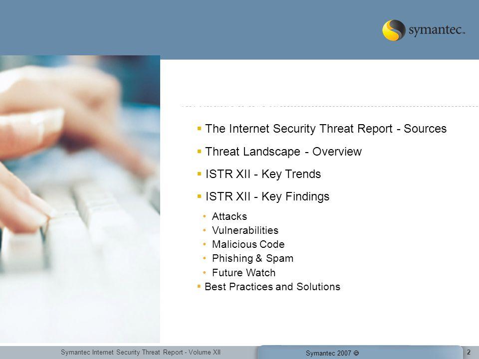 Symantec Internet Security Threat Report - Volume XII Symantec 2007 2 The Internet Security Threat Report - Sources Threat Landscape - Overview ISTR X