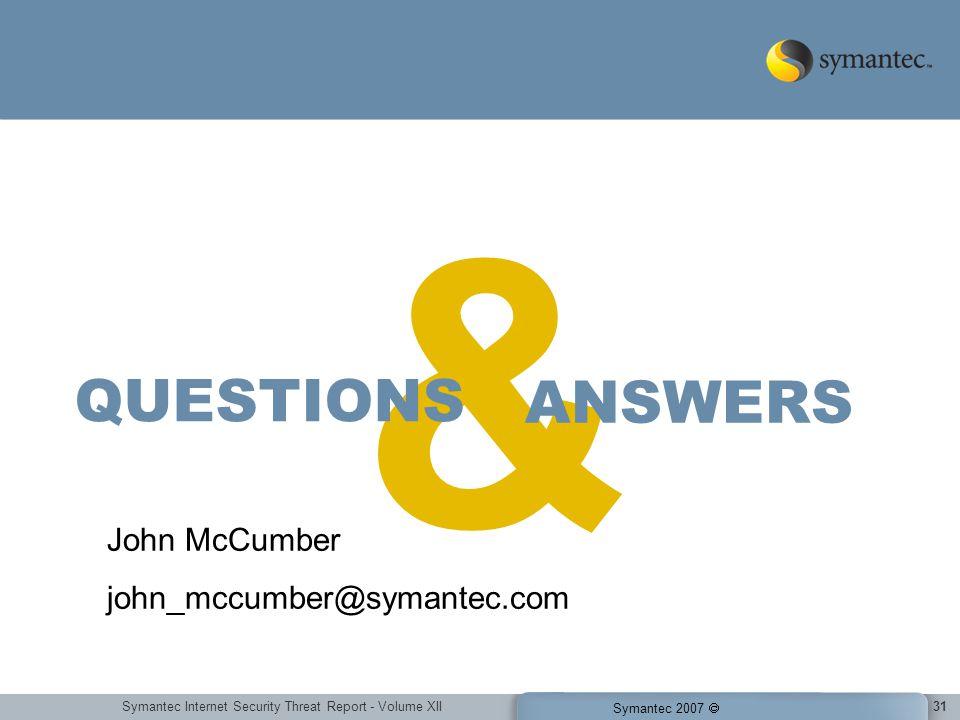 Symantec Internet Security Threat Report - Volume XII Symantec 2007 31 & ANSWERS QUESTIONS John McCumber john_mccumber@symantec.com