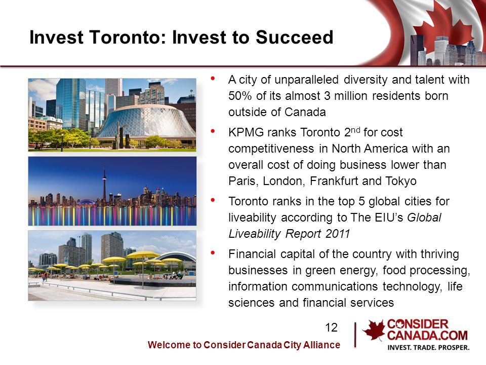 Invest Toronto: Invest to Succeed A city of unparalleled diversity and talent with 50% of its almost 3 million residents born outside of Canada KPMG ranks Toronto 2 nd for cost competitiveness in North America with an overall cost of doing business lower than Paris, London, Frankfurt and Tokyo Toronto ranks in the top 5 global cities for liveability according to The EIUs Global Liveability Report 2011 Financial capital of the country with thriving businesses in green energy, food processing, information communications technology, life sciences and financial services Welcome to Consider Canada City Alliance 12
