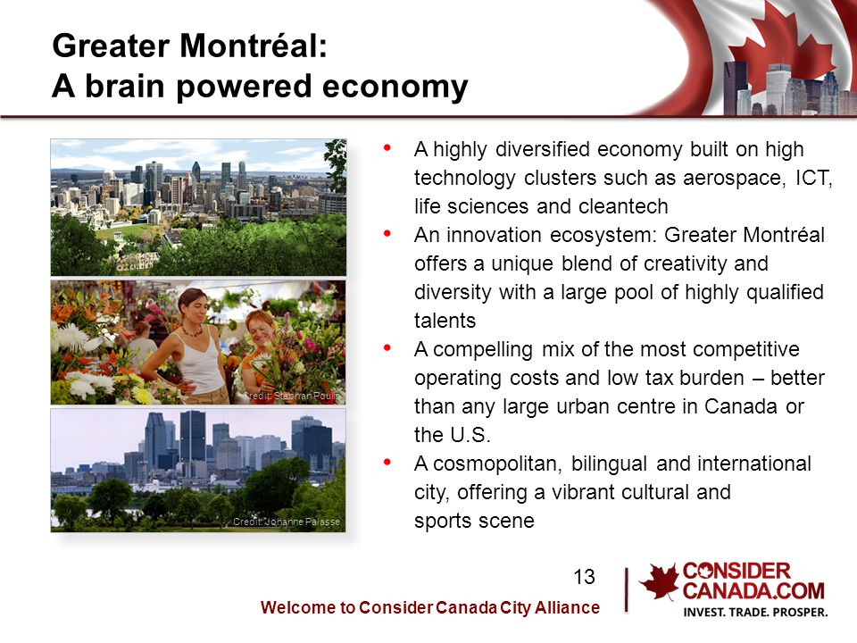 Greater Montréal: A brain powered economy A highly diversified economy built on high technology clusters such as aerospace, ICT, life sciences and cleantech An innovation ecosystem: Greater Montréal offers a unique blend of creativity and diversity with a large pool of highly qualified talents A compelling mix of the most competitive operating costs and low tax burden – better than any large urban centre in Canada or the U.S.