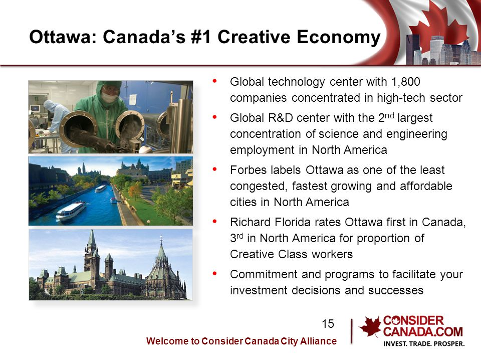 Ottawa: Canadas #1 Creative Economy Global technology center with 1,800 companies concentrated in high-tech sector Global R&D center with the 2 nd largest concentration of science and engineering employment in North America Forbes labels Ottawa as one of the least congested, fastest growing and affordable cities in North America Richard Florida rates Ottawa first in Canada, 3 rd in North America for proportion of Creative Class workers Commitment and programs to facilitate your investment decisions and successes Welcome to Consider Canada City Alliance 15