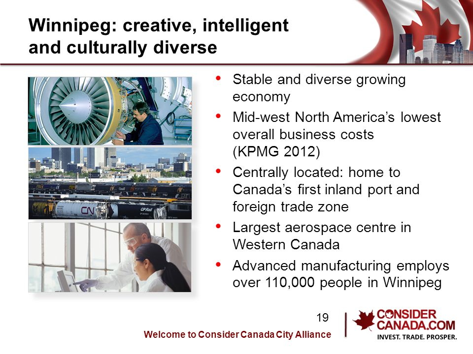 Winnipeg: creative, intelligent and culturally diverse Stable and diverse growing economy Mid-west North Americas lowest overall business costs (KPMG 2012) Centrally located: home to Canadas first inland port and foreign trade zone Largest aerospace centre in Western Canada Advanced manufacturing employs over 110,000 people in Winnipeg Welcome to Consider Canada City Alliance 19