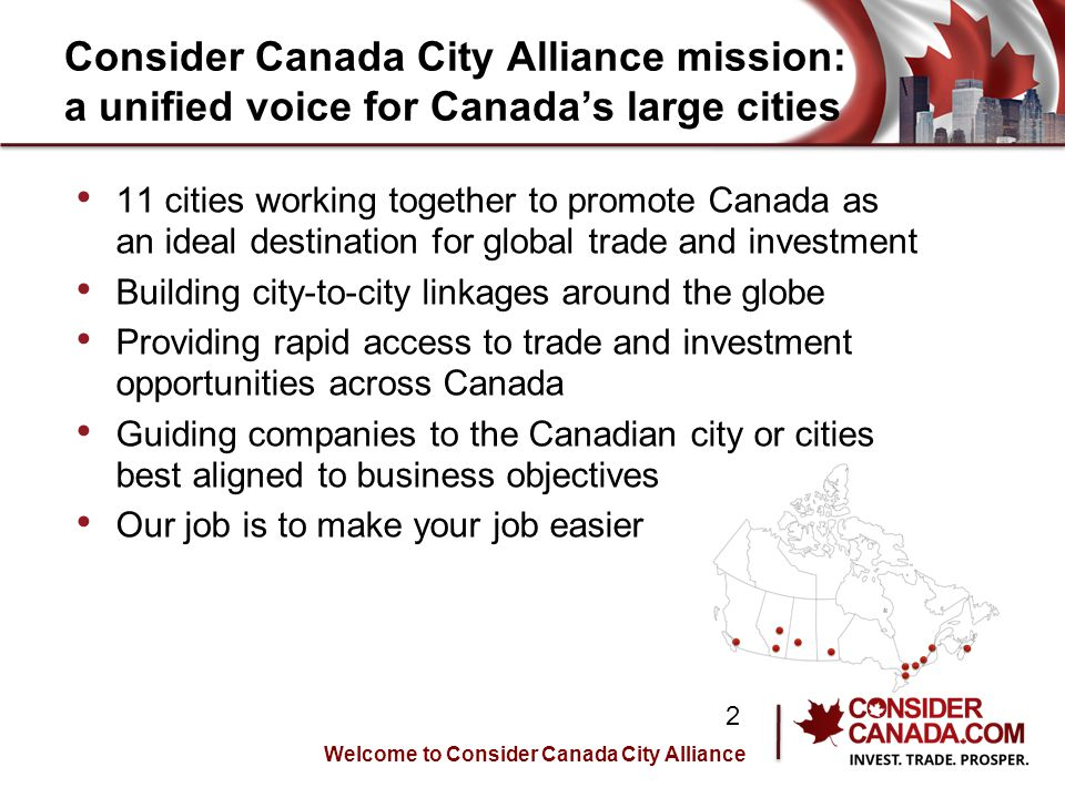 Consider Canada City Alliance mission: a unified voice for Canadas large cities 11 cities working together to promote Canada as an ideal destination for global trade and investment Building city-to-city linkages around the globe Providing rapid access to trade and investment opportunities across Canada Guiding companies to the Canadian city or cities best aligned to business objectives Our job is to make your job easier Welcome to Consider Canada City Alliance 2