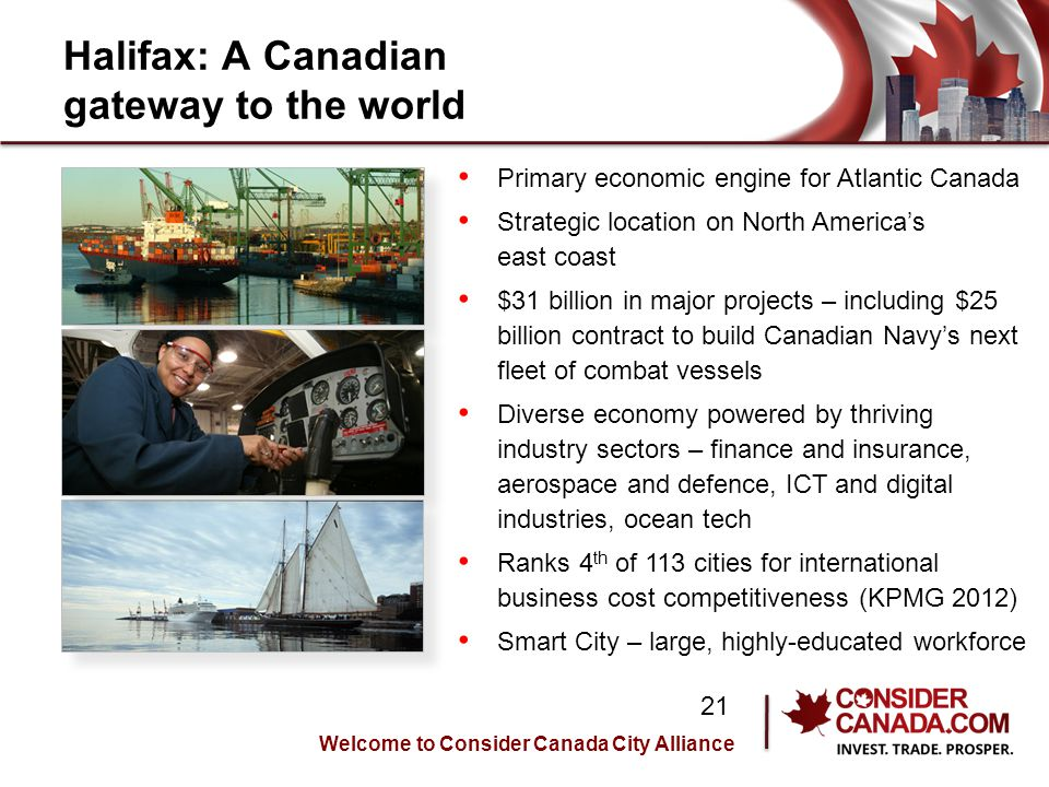 Halifax: A Canadian gateway to the world Primary economic engine for Atlantic Canada Strategic location on North Americas east coast $31 billion in major projects – including $25 billion contract to build Canadian Navys next fleet of combat vessels Diverse economy powered by thriving industry sectors – finance and insurance, aerospace and defence, ICT and digital industries, ocean tech Ranks 4 th of 113 cities for international business cost competitiveness (KPMG 2012) Smart City – large, highly-educated workforce Welcome to Consider Canada City Alliance 21