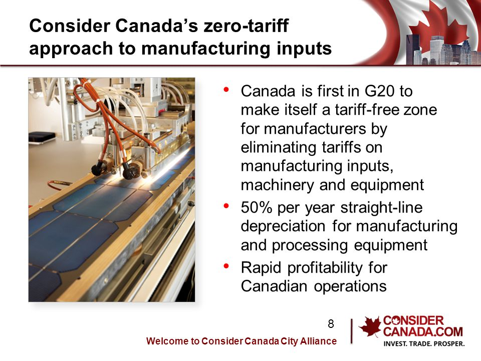 Consider Canadas zero-tariff approach to manufacturing inputs Canada is first in G20 to make itself a tariff-free zone for manufacturers by eliminating tariffs on manufacturing inputs, machinery and equipment 50% per year straight-line depreciation for manufacturing and processing equipment Rapid profitability for Canadian operations Welcome to Consider Canada City Alliance 8