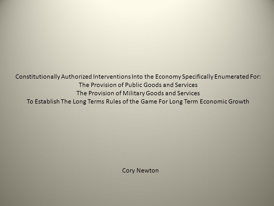 Constitutionally Authorized Interventions Into the Economy Specifically Enumerated For: The Provision of Public Goods and Services The Provision of Military Goods and Services To Establish The Long Terms Rules of the Game For Long Term Economic Growth Cory Newton