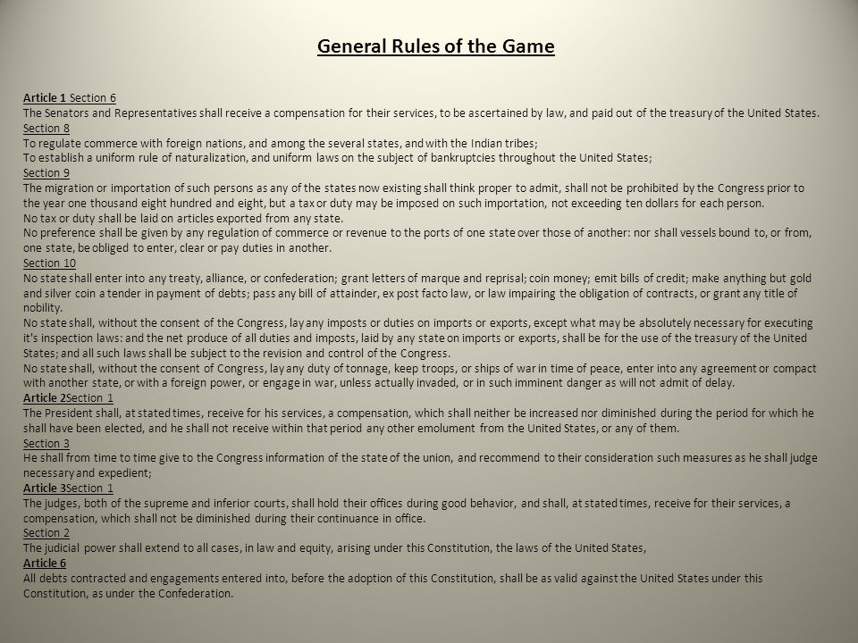 General Rules of the Game Article 1 Section 6 The Senators and Representatives shall receive a compensation for their services, to be ascertained by law, and paid out of the treasury of the United States.