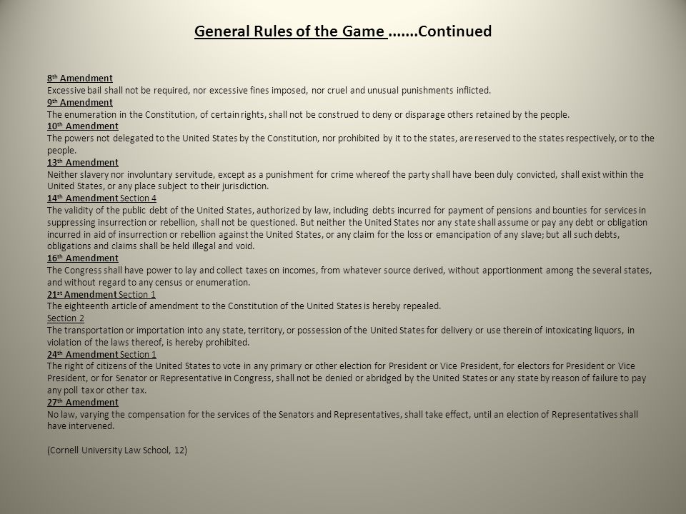 General Rules of the Game.......Continued 8 th Amendment Excessive bail shall not be required, nor excessive fines imposed, nor cruel and unusual punishments inflicted.