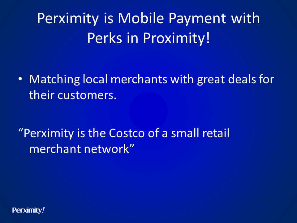Perximity is Mobile Payment with Perks in Proximity! Matching local merchants with great deals for their customers. Perximity is the Costco of a small