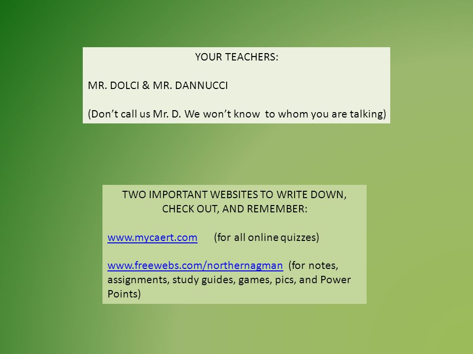 YOUR TEACHERS: MR. DOLCI & MR. DANNUCCI (Dont call us Mr. D. We wont know to whom you are talking) TWO IMPORTANT WEBSITES TO WRITE DOWN, CHECK OUT, AN