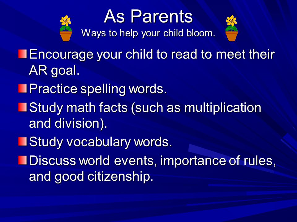 As Parents Ways to help your child bloom.Encourage your child to read to meet their AR goal.