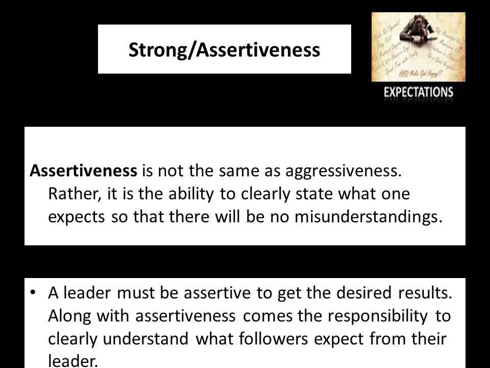 Strong/Assertiveness A leader must be assertive to get the desired results.