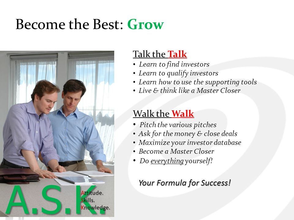 Become the Best: Grow Talk the Talk Learn to find investors Learn to qualify investors Learn how to use the supporting tools Live & think like a Maste