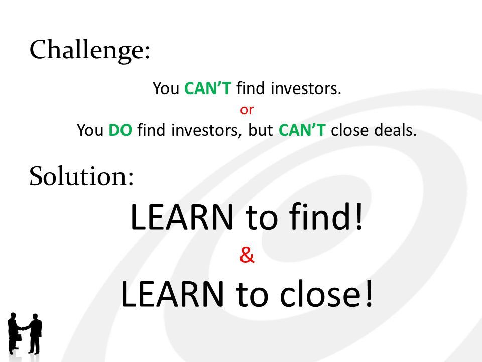 Challenge: You CANT find investors. or You DO find investors, but CANT close deals. Solution: LEARN to find! & LEARN to close!