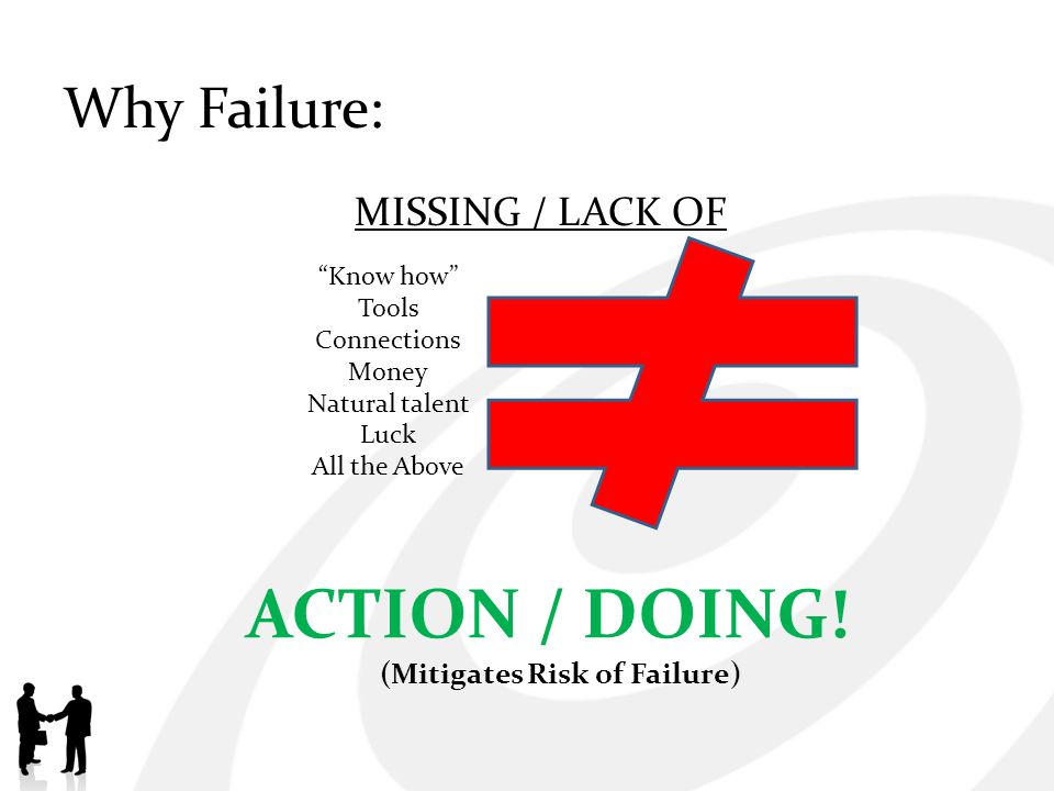 Why Failure: MISSING / LACK OF ACTION / DOING! (Mitigates Risk of Failure) Know how Tools Connections Money Natural talent Luck All the Above