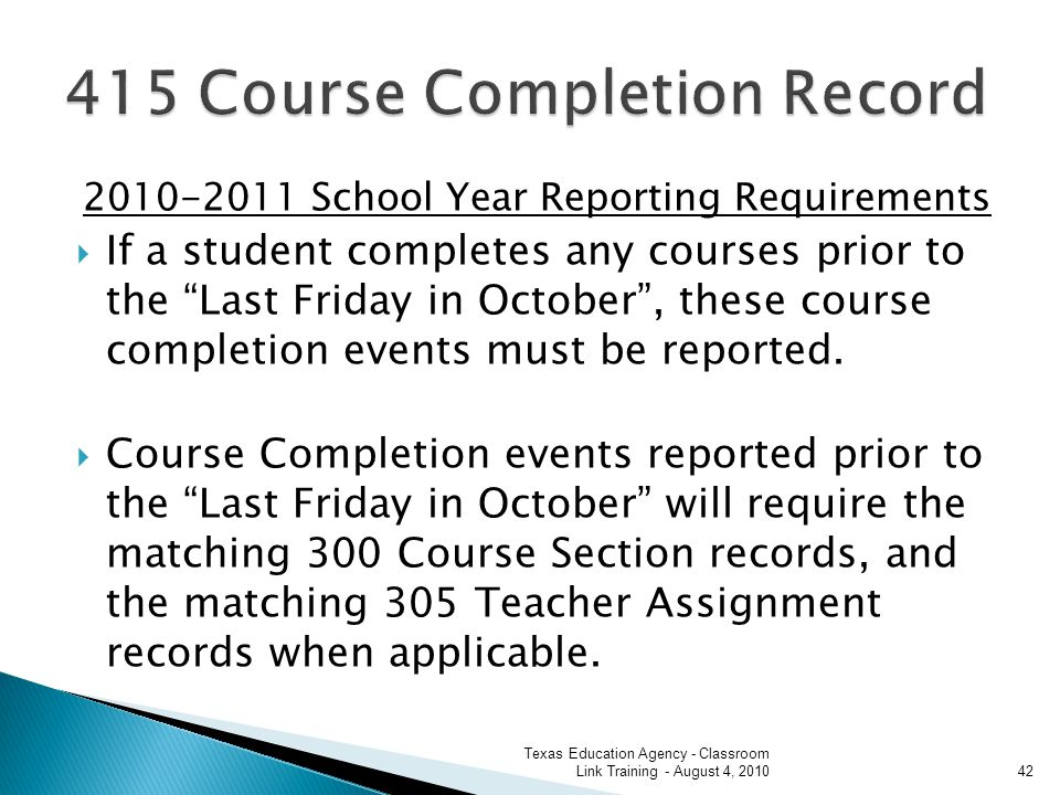2010-2011 School Year Reporting Requirements If a student completes any courses prior to the Last Friday in October, these course completion events must be reported.