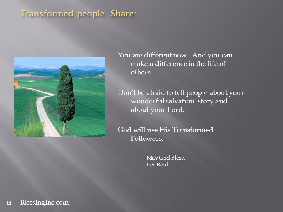 Transformed people Share: You are different now. And you can make a difference in the life of others. Dont be afraid to tell people about your wonderf