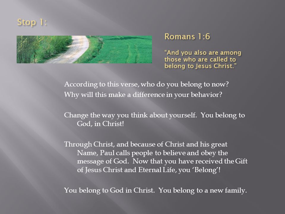 Stop 1 cont : Romans 1:6 And you also are among those who are called to belong to Jesus Christ.