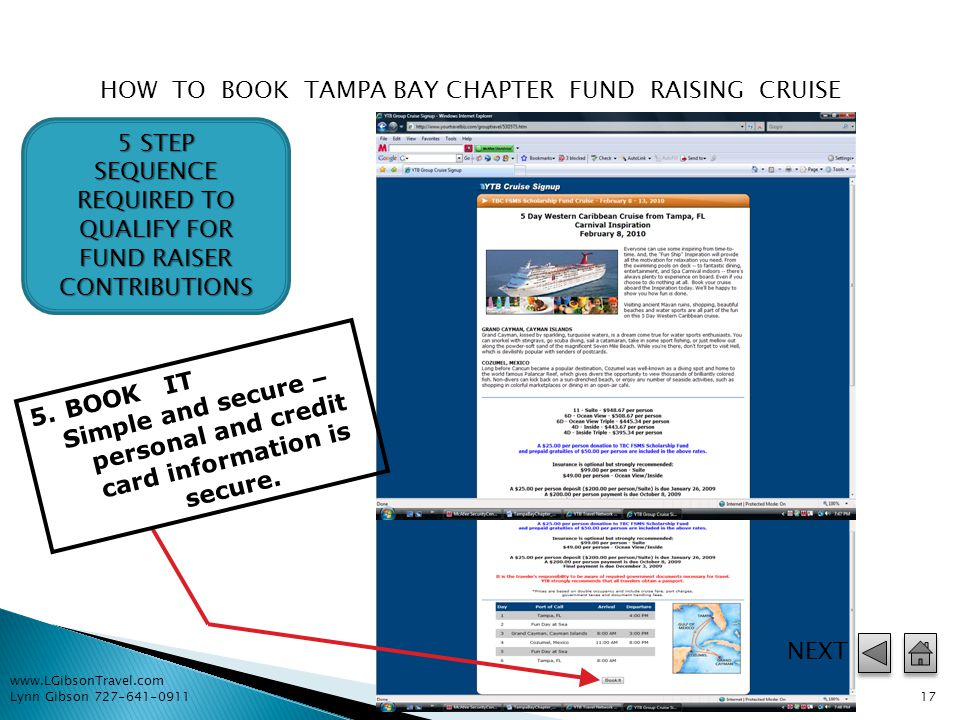 www.LGibsonTravel.com Lynn Gibson 727-641-0911 16 HOW TO BOOK TAMPA BAY CHAPTER FUND RAISING CRUISE 4.SELECT TBC FSMS Scholarship Fund Cruise – February 8-13, 2010 5 STEP SEQUENCE REQUIRED TO QUALIFY FOR FUND RAISER CONTRIBUTIONS NEXT