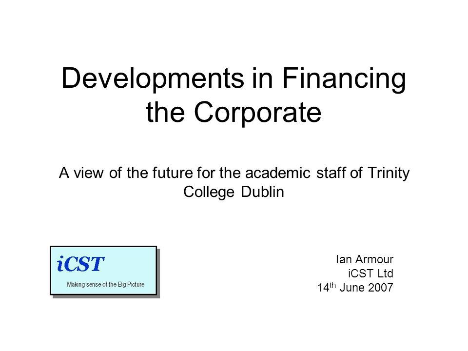Developments in Financing the Corporate A view of the future for the academic staff of Trinity College Dublin Ian Armour iCST Ltd 14 th June 2007