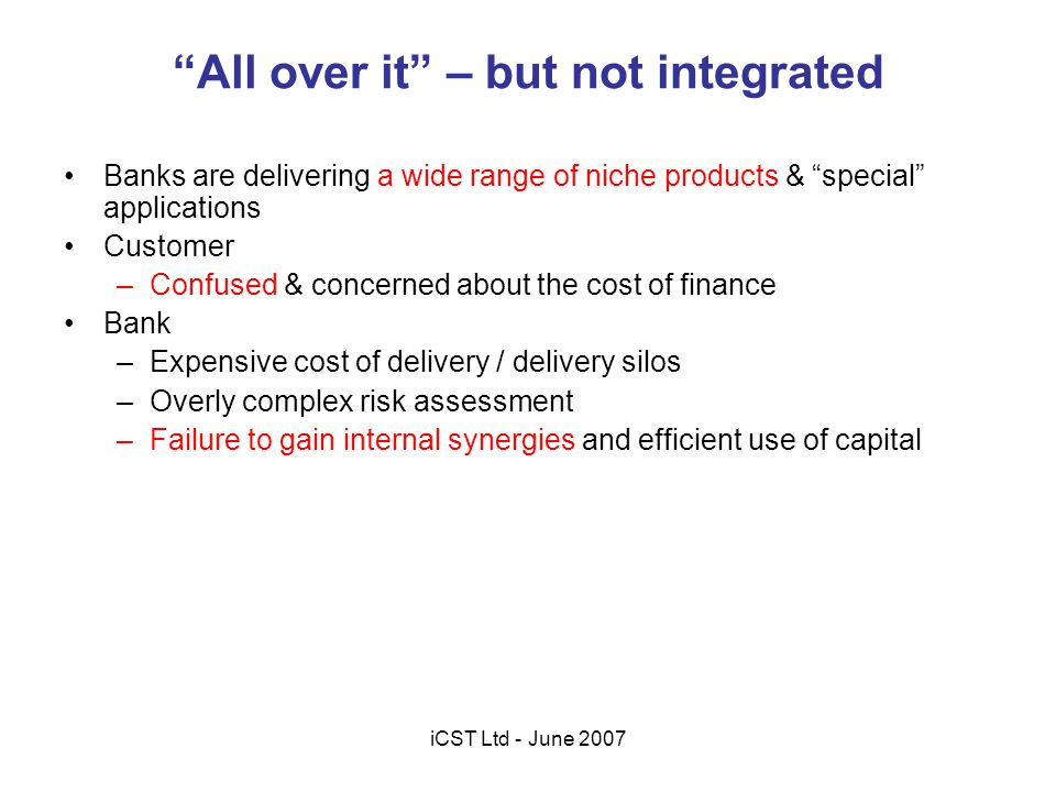 The Opportunity for Banks Integrate the lending products to give a unified risk landscape thereby: –Optimising return on bank capital –Providing understandable and justifiable financing costs to customers –To introduce new financial products with higher margins iCST Ltd - June 2007