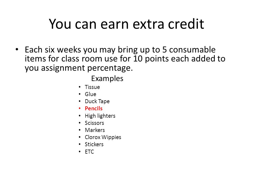 You can earn extra credit Each six weeks you may bring up to 5 consumable items for class room use for 10 points each added to you assignment percentage.