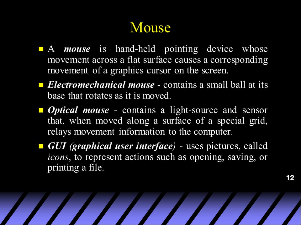 12 Mouse n A mouse is hand-held pointing device whose movement across a flat surface causes a corresponding movement of a graphics cursor on the screen.