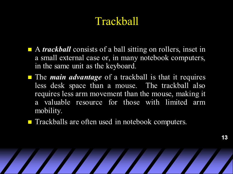 13 Trackball n A trackball consists of a ball sitting on rollers, inset in a small external case or, in many notebook computers, in the same unit as the keyboard.