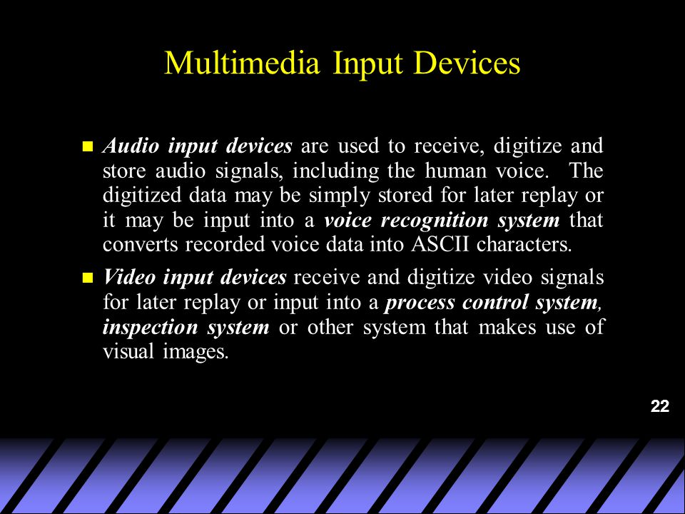 22 Multimedia Input Devices n Audio input devices are used to receive, digitize and store audio signals, including the human voice.