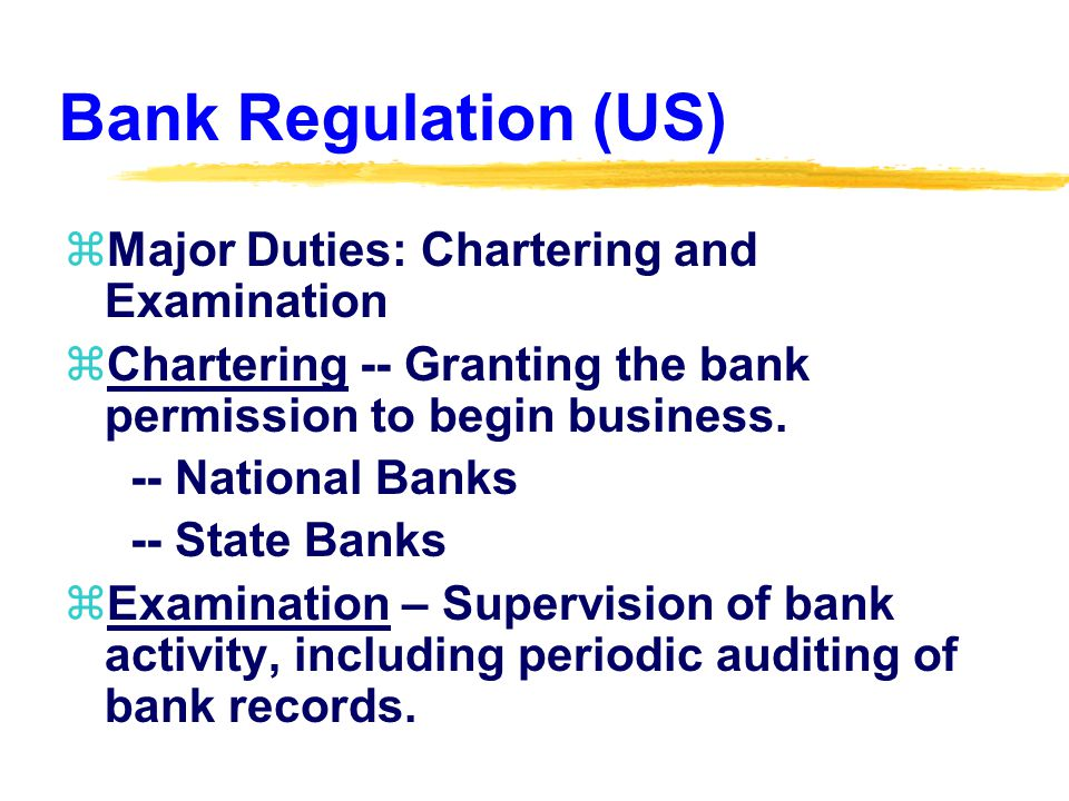 Bank Regulation (US) zMajor Duties: Chartering and Examination zChartering -- Granting the bank permission to begin business.