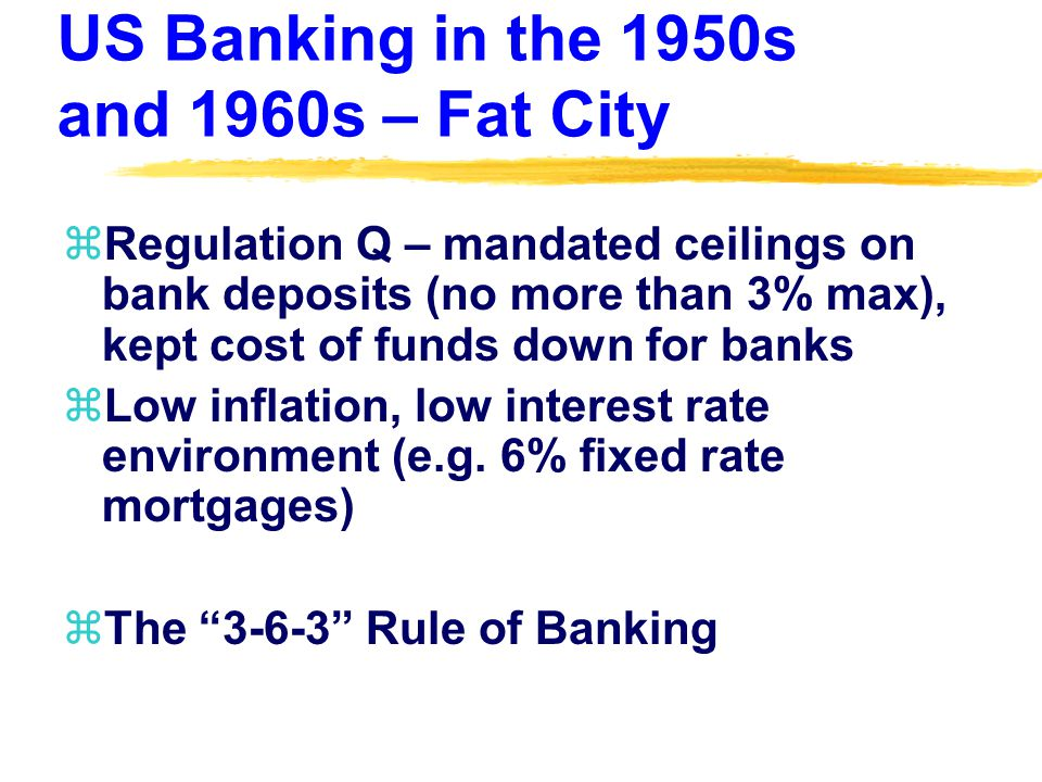 US Banking in the 1950s and 1960s – Fat City zRegulation Q – mandated ceilings on bank deposits (no more than 3% max), kept cost of funds down for banks zLow inflation, low interest rate environment (e.g.