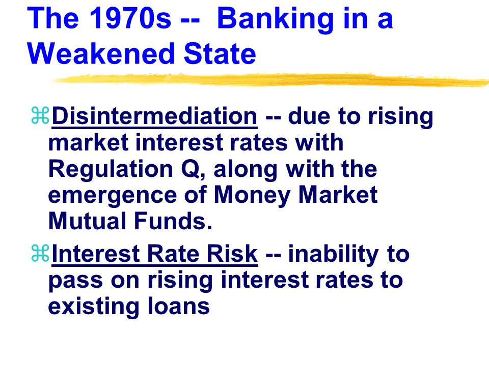 The 1970s -- Banking in a Weakened State zDisintermediation -- due to rising market interest rates with Regulation Q, along with the emergence of Money Market Mutual Funds.