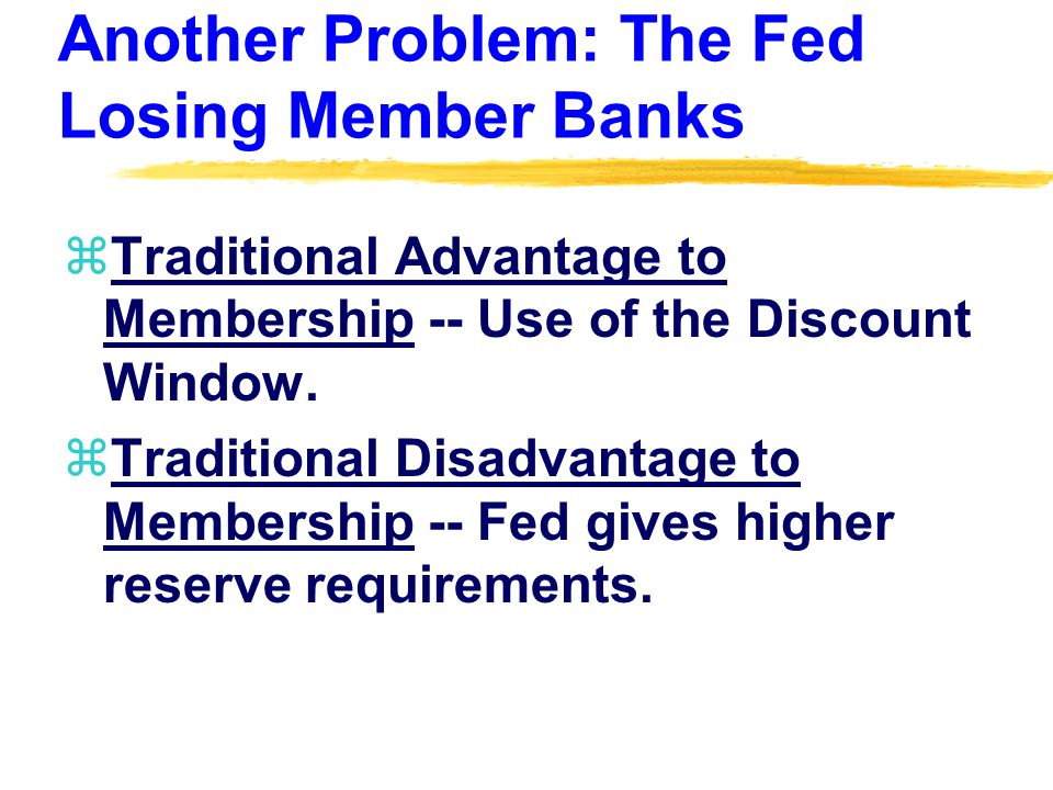 Another Problem: The Fed Losing Member Banks zTraditional Advantage to Membership -- Use of the Discount Window.