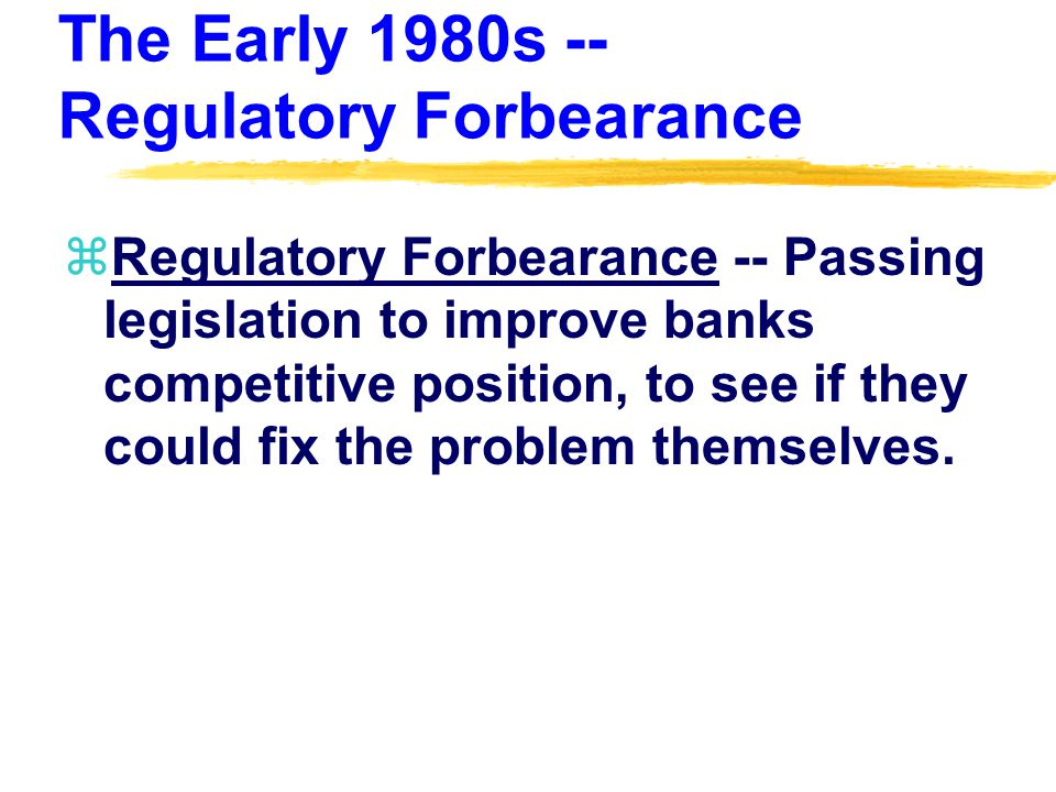 The Early 1980s -- Regulatory Forbearance zRegulatory Forbearance -- Passing legislation to improve banks competitive position, to see if they could fix the problem themselves.