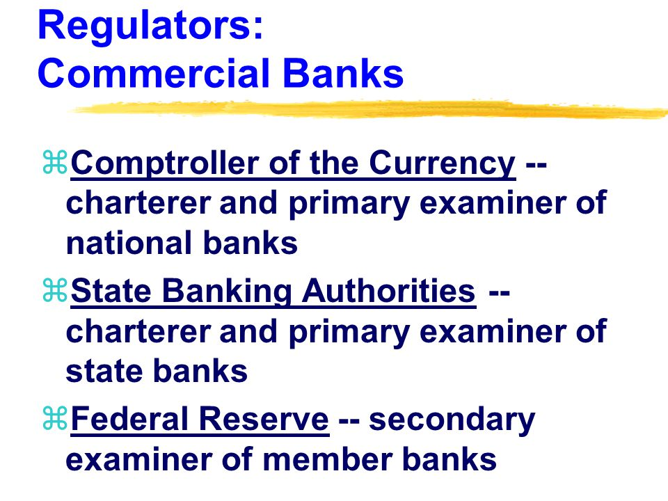 Regulators: Commercial Banks zComptroller of the Currency -- charterer and primary examiner of national banks zState Banking Authorities -- charterer and primary examiner of state banks zFederal Reserve -- secondary examiner of member banks