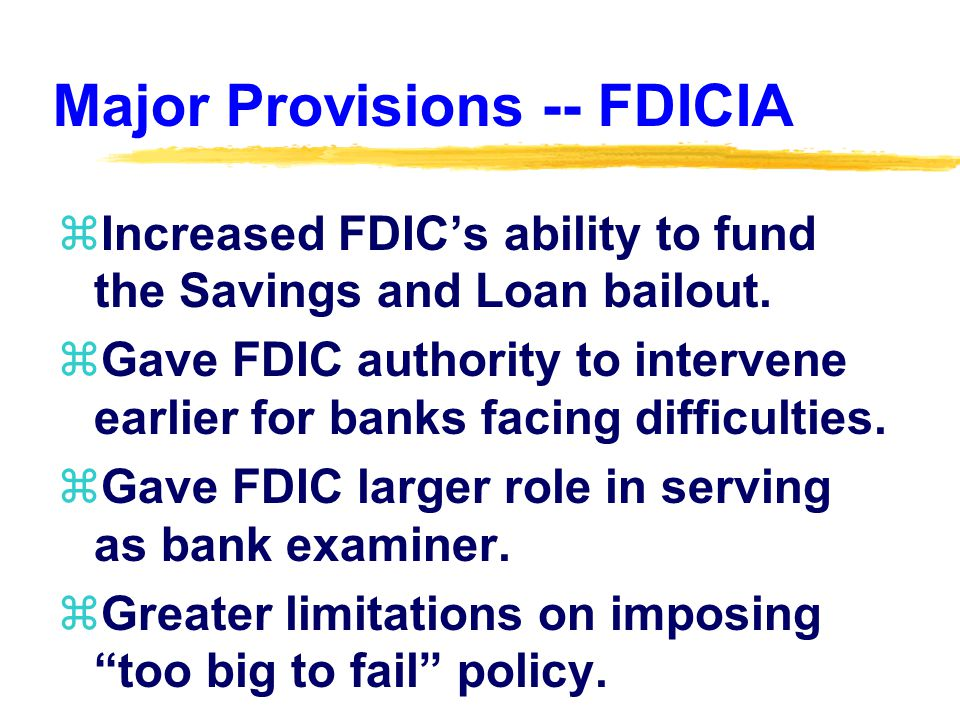 Major Provisions -- FDICIA zIncreased FDICs ability to fund the Savings and Loan bailout.