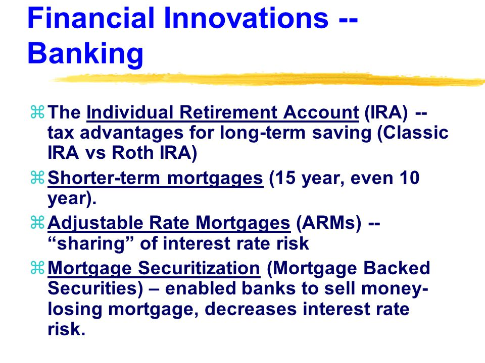 Financial Innovations -- Banking zThe Individual Retirement Account (IRA) -- tax advantages for long-term saving (Classic IRA vs Roth IRA) zShorter-term mortgages (15 year, even 10 year).