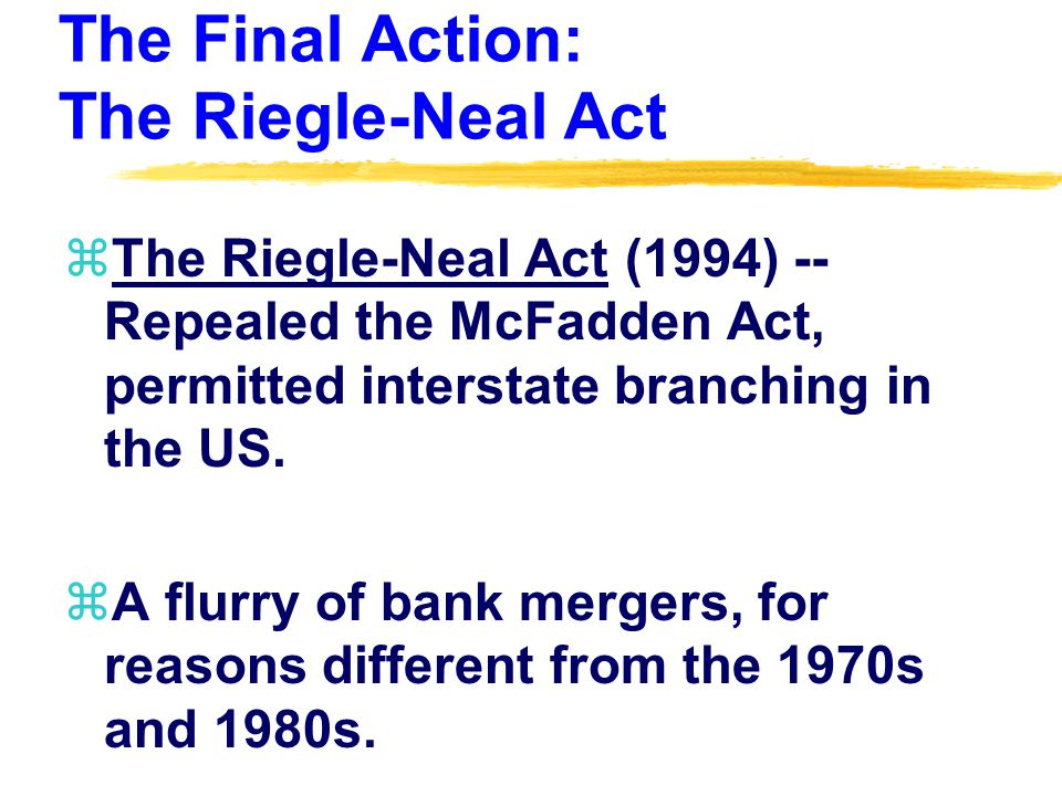 The Final Action: The Riegle-Neal Act zThe Riegle-Neal Act (1994) -- Repealed the McFadden Act, permitted interstate branching in the US.