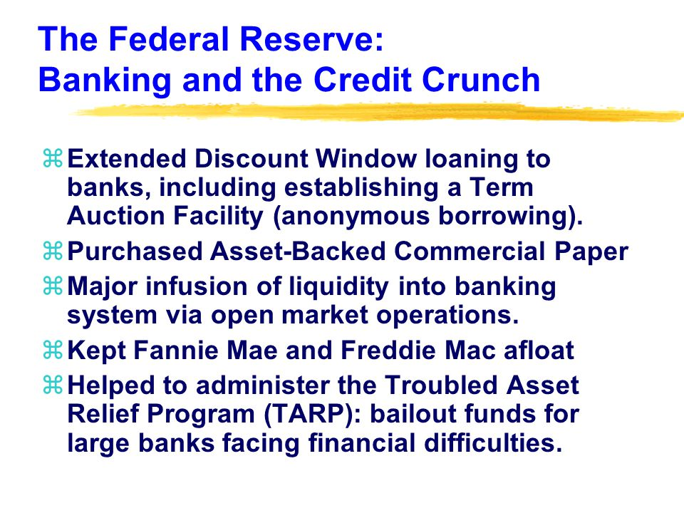 The Federal Reserve: Banking and the Credit Crunch zExtended Discount Window loaning to banks, including establishing a Term Auction Facility (anonymous borrowing).