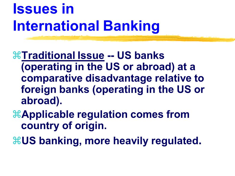 Issues in International Banking zTraditional Issue -- US banks (operating in the US or abroad) at a comparative disadvantage relative to foreign banks (operating in the US or abroad).