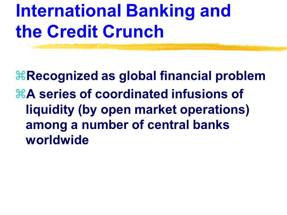 International Banking and the Credit Crunch zRecognized as global financial problem zA series of coordinated infusions of liquidity (by open market operations) among a number of central banks worldwide