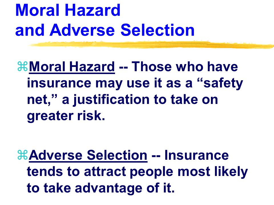 Moral Hazard and Adverse Selection zMoral Hazard -- Those who have insurance may use it as a safety net, a justification to take on greater risk.