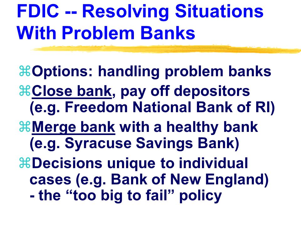 FDIC -- Resolving Situations With Problem Banks zOptions: handling problem banks zClose bank, pay off depositors (e.g.